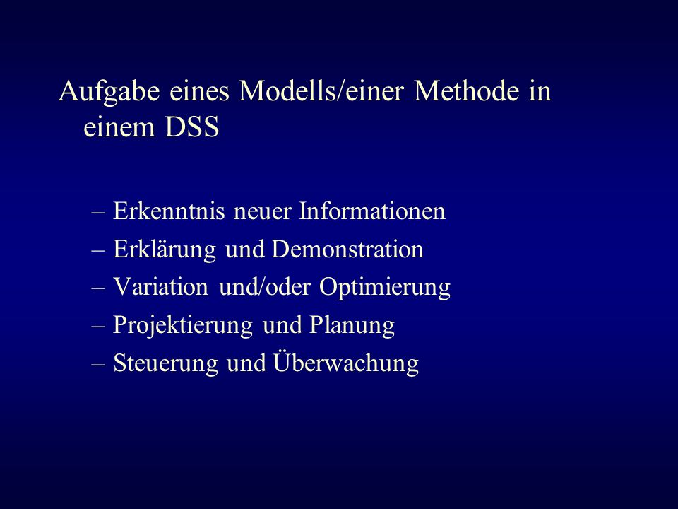 Aufgabe eines Modells/einer Methode in einem DSS –Erkenntnis neuer Informationen –Erklärung und Demonstration –Variation und/oder Optimierung –Projekt