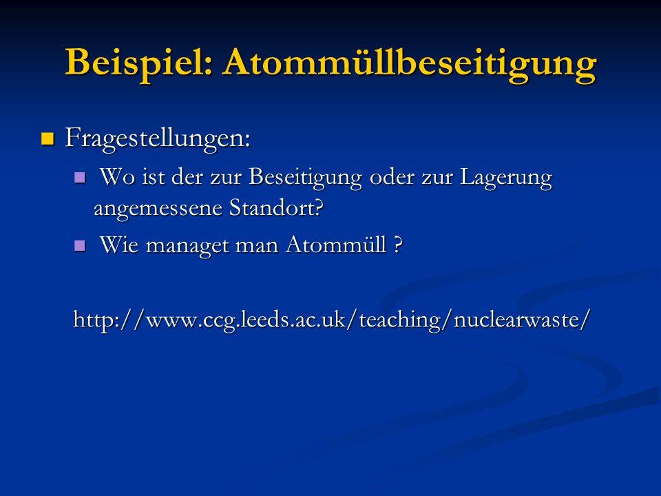 Beispiel: Atommüllbeseitigung Fragestellungen: Fragestellungen: Wo ist der zur Beseitigung oder zur Lagerung angemessene Standort? Wo ist der zur Bese