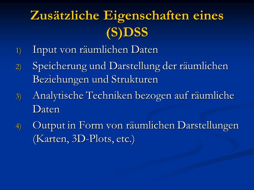 Zusätzliche Eigenschaften eines (S)DSS 1) Input von räumlichen Daten 2) Speicherung und Darstellung der räumlichen Beziehungen und Strukturen 3) Analy