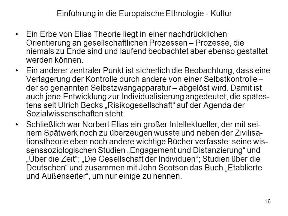 16 Einführung in die Europäische Ethnologie - Kultur Ein Erbe von Elias Theorie liegt in einer nachdrücklichen Orientierung an gesellschaftlichen Prozessen – Prozesse, die niemals zu Ende sind und laufend beobachtet aber ebenso gestaltet werden können.