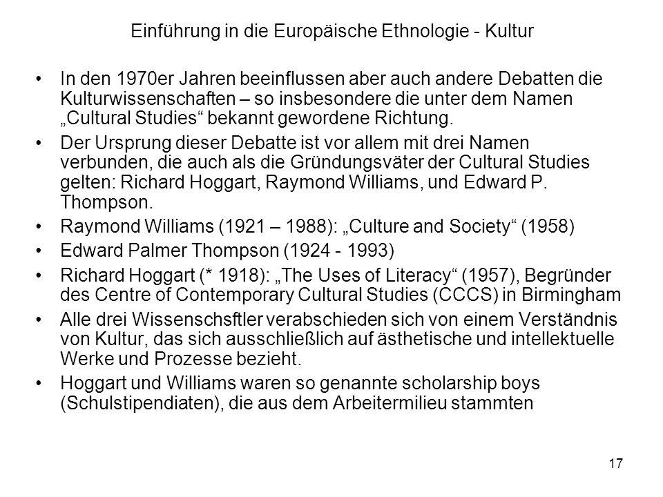 17 Einführung in die Europäische Ethnologie - Kultur In den 1970er Jahren beeinflussen aber auch andere Debatten die Kulturwissenschaften – so insbesondere die unter dem Namen Cultural Studies bekannt gewordene Richtung.