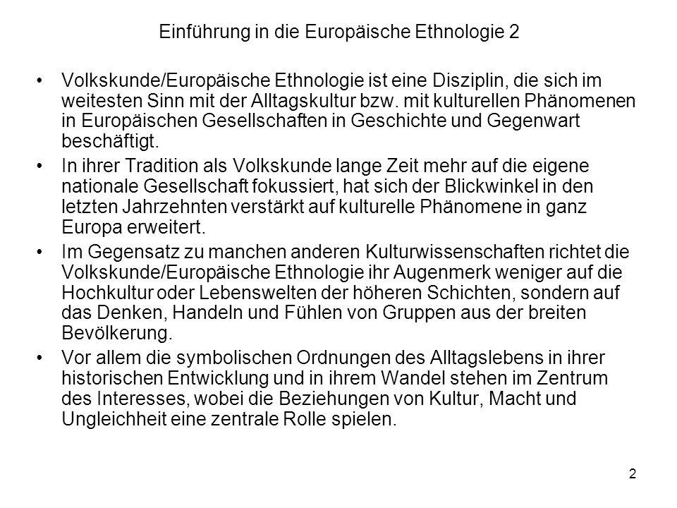 2 Einführung in die Europäische Ethnologie 2 Volkskunde/Europäische Ethnologie ist eine Disziplin, die sich im weitesten Sinn mit der Alltagskultur bzw.