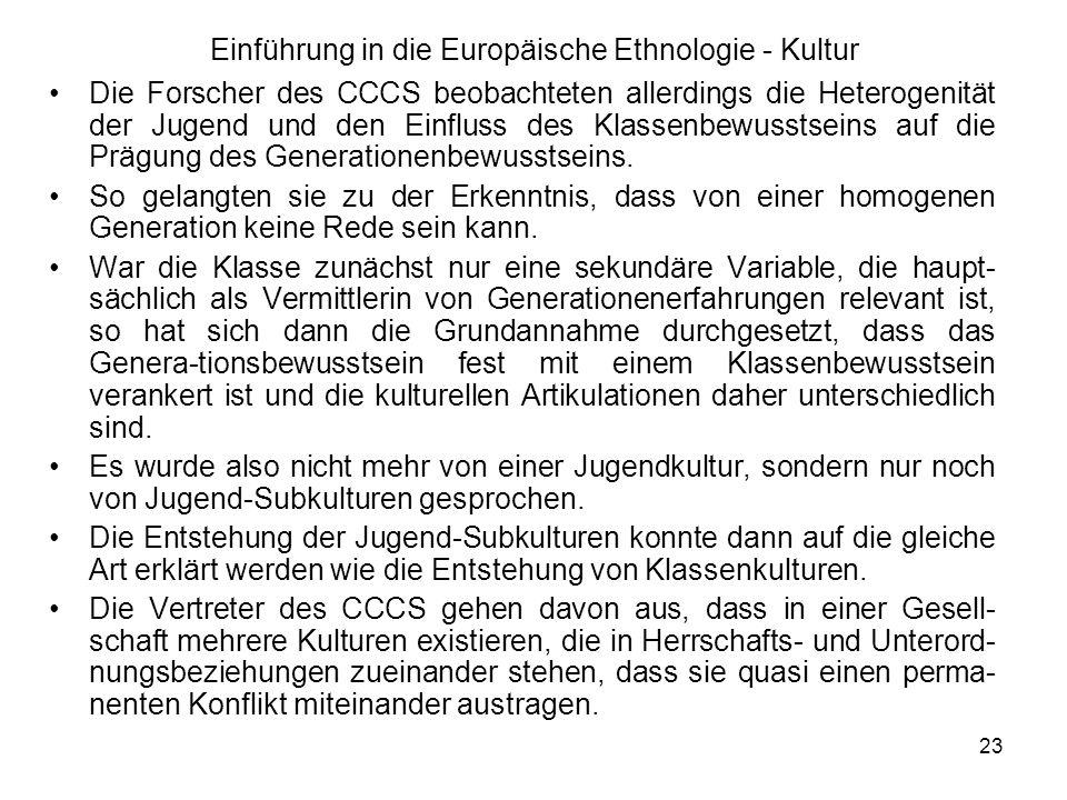 23 Einführung in die Europäische Ethnologie - Kultur Die Forscher des CCCS beobachteten allerdings die Heterogenität der Jugend und den Einfluss des Klassenbewusstseins auf die Prägung des Generationenbewusstseins.