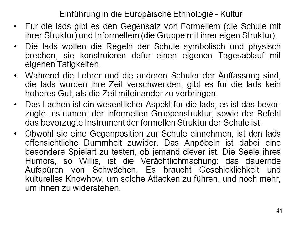 41 Einführung in die Europäische Ethnologie - Kultur Für die lads gibt es den Gegensatz von Formellem (die Schule mit ihrer Struktur) und Informellem (die Gruppe mit ihrer eigen Struktur).
