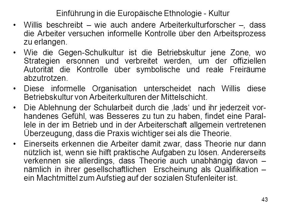 43 Einführung in die Europäische Ethnologie - Kultur Willis beschreibt – wie auch andere Arbeiterkulturforscher –, dass die Arbeiter versuchen informelle Kontrolle über den Arbeitsprozess zu erlangen.