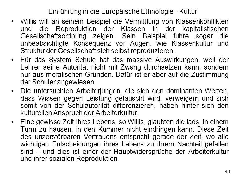 44 Einführung in die Europäische Ethnologie - Kultur Willis will an seinem Beispiel die Vermittlung von Klassenkonflikten und die Reproduktion der Klassen in der kapitalistischen Gesellschaftsordnung zeigen.