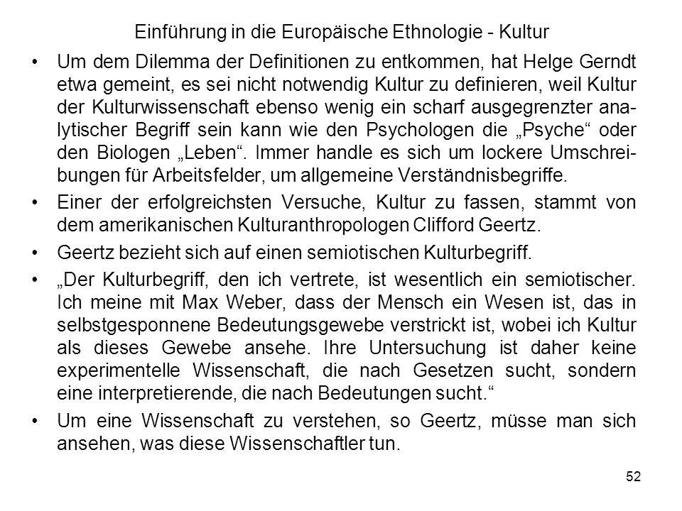 52 Einführung in die Europäische Ethnologie - Kultur Um dem Dilemma der Definitionen zu entkommen, hat Helge Gerndt etwa gemeint, es sei nicht notwendig Kultur zu definieren, weil Kultur der Kulturwissenschaft ebenso wenig ein scharf ausgegrenzter ana- lytischer Begriff sein kann wie den Psychologen die Psyche oder den Biologen Leben.