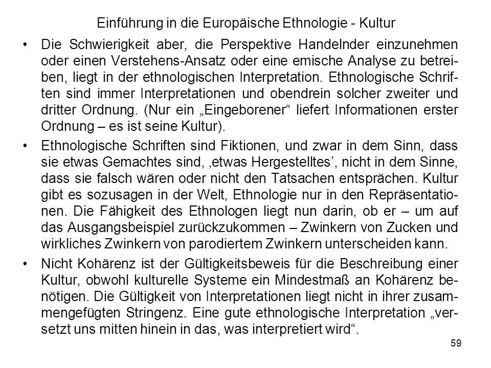 59 Einführung in die Europäische Ethnologie - Kultur Die Schwierigkeit aber, die Perspektive Handelnder einzunehmen oder einen Verstehens-Ansatz oder eine emische Analyse zu betrei- ben, liegt in der ethnologischen Interpretation.
