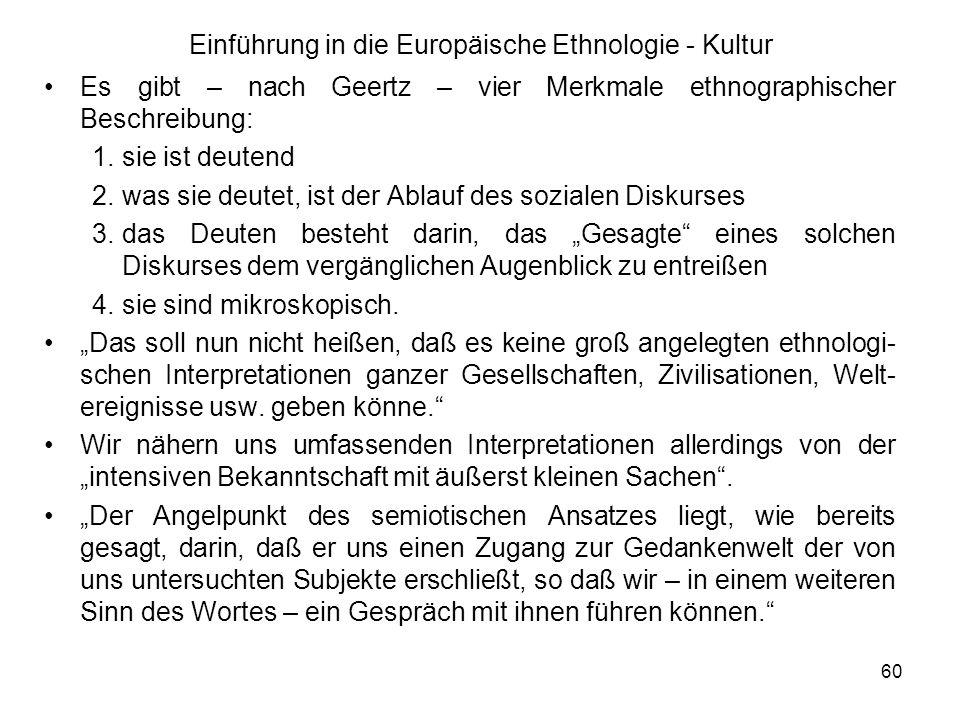 60 Einführung in die Europäische Ethnologie - Kultur Es gibt – nach Geertz – vier Merkmale ethnographischer Beschreibung: 1.sie ist deutend 2.was sie deutet, ist der Ablauf des sozialen Diskurses 3.das Deuten besteht darin, das Gesagte eines solchen Diskurses dem vergänglichen Augenblick zu entreißen 4.sie sind mikroskopisch.