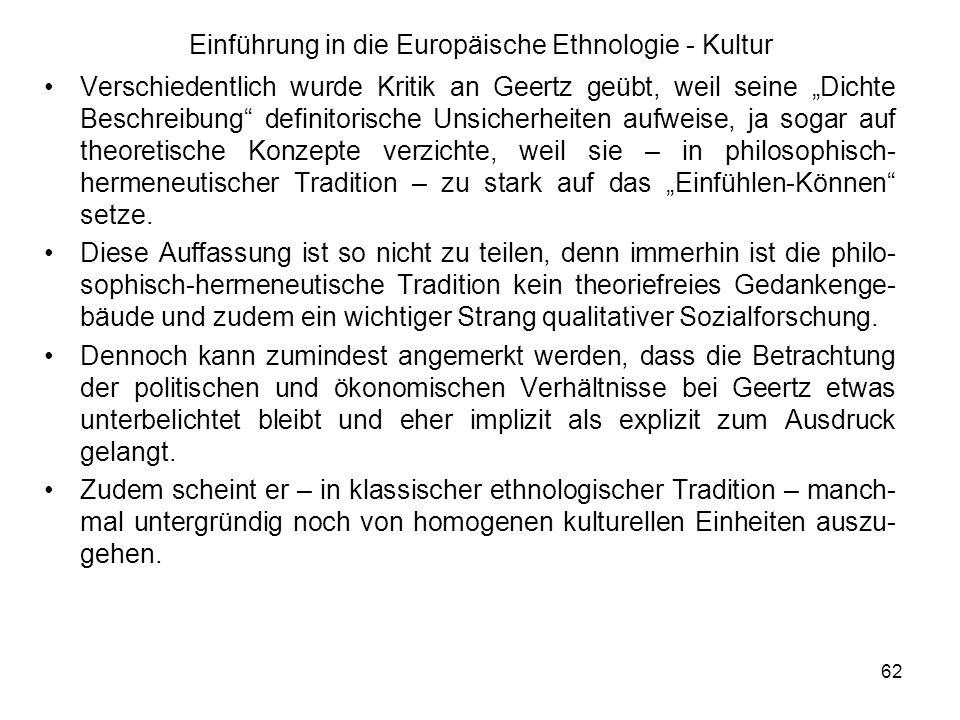 62 Einführung in die Europäische Ethnologie - Kultur Verschiedentlich wurde Kritik an Geertz geübt, weil seine Dichte Beschreibung definitorische Unsicherheiten aufweise, ja sogar auf theoretische Konzepte verzichte, weil sie – in philosophisch- hermeneutischer Tradition – zu stark auf das Einfühlen-Können setze.