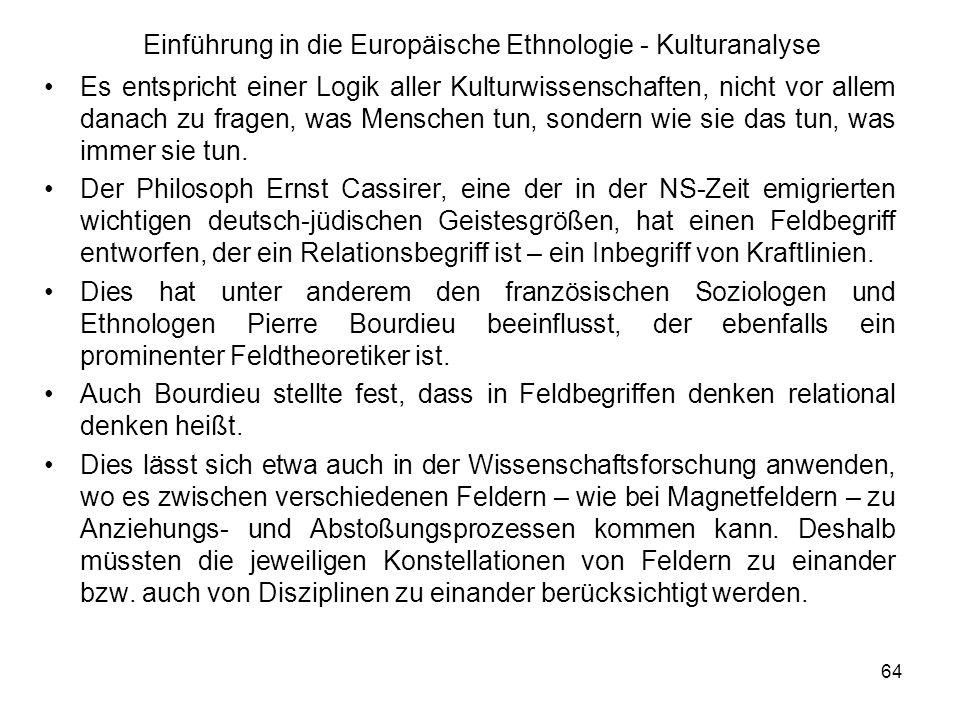 64 Einführung in die Europäische Ethnologie - Kulturanalyse Es entspricht einer Logik aller Kulturwissenschaften, nicht vor allem danach zu fragen, was Menschen tun, sondern wie sie das tun, was immer sie tun.