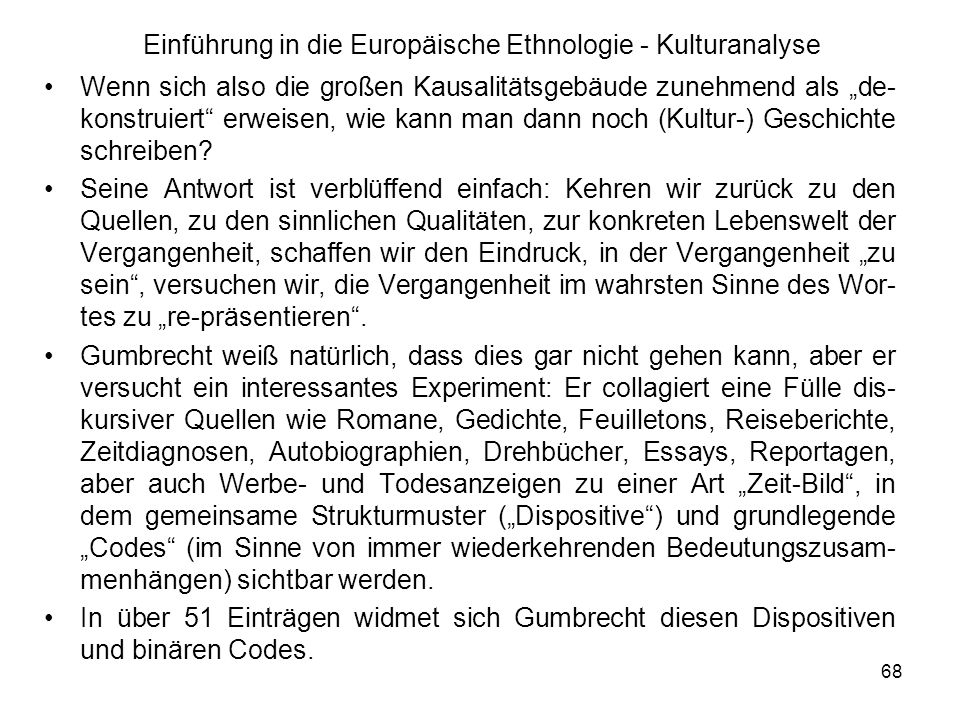68 Einführung in die Europäische Ethnologie - Kulturanalyse Wenn sich also die großen Kausalitätsgebäude zunehmend als de- konstruiert erweisen, wie kann man dann noch (Kultur-) Geschichte schreiben.