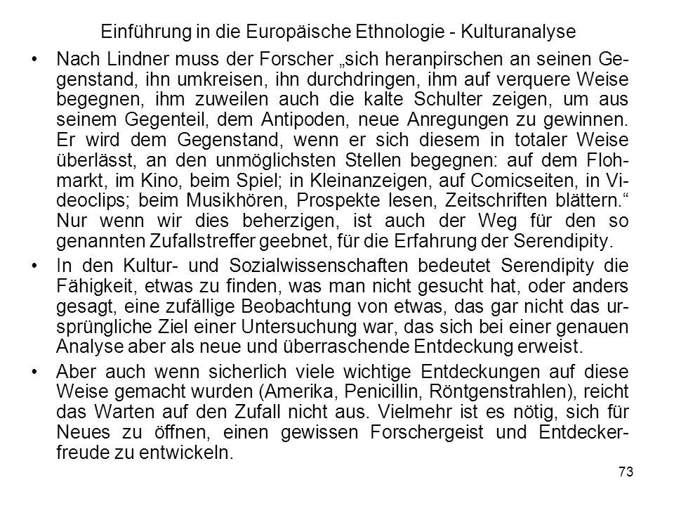 73 Einführung in die Europäische Ethnologie - Kulturanalyse Nach Lindner muss der Forscher sich heranpirschen an seinen Ge- genstand, ihn umkreisen, ihn durchdringen, ihm auf verquere Weise begegnen, ihm zuweilen auch die kalte Schulter zeigen, um aus seinem Gegenteil, dem Antipoden, neue Anregungen zu gewinnen.