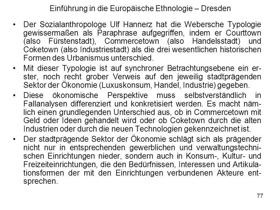 77 Einführung in die Europäische Ethnologie – Dresden Der Sozialanthropologe Ulf Hannerz hat die Webersche Typologie gewissermaßen als Paraphrase aufgegriffen, indem er Courttown (also Fürstenstadt), Commercetown (also Handelsstadt) und Coketown (also Industriestadt) als die drei wesentlichen historischen Formen des Urbanismus unterschied.