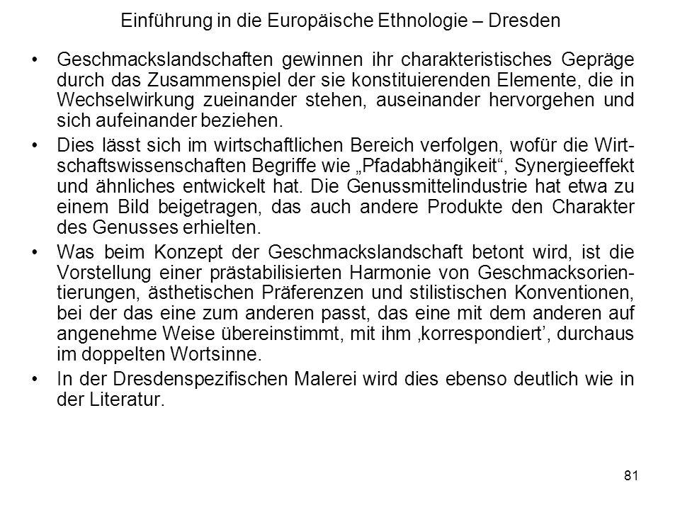 81 Einführung in die Europäische Ethnologie – Dresden Geschmackslandschaften gewinnen ihr charakteristisches Gepräge durch das Zusammenspiel der sie konstituierenden Elemente, die in Wechselwirkung zueinander stehen, auseinander hervorgehen und sich aufeinander beziehen.
