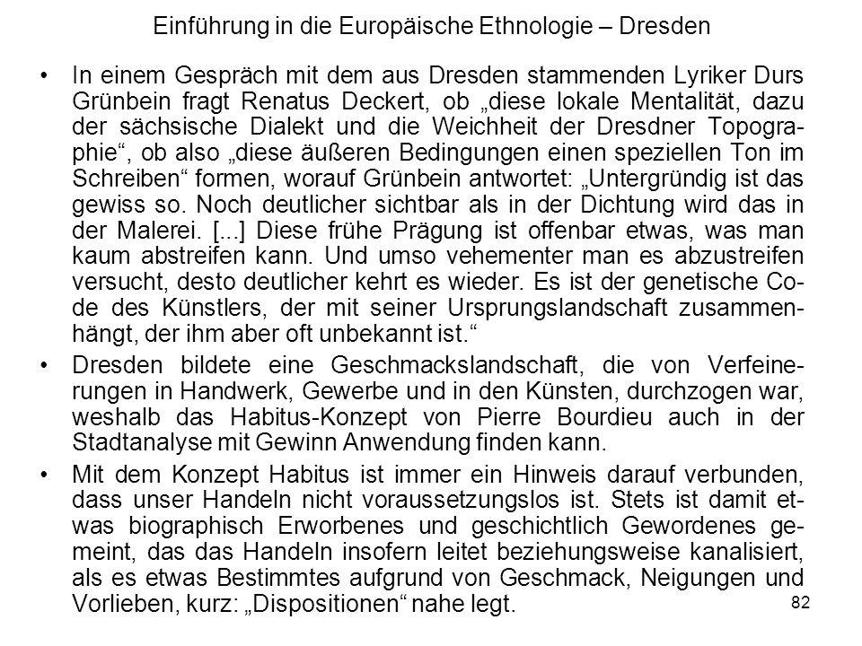 82 Einführung in die Europäische Ethnologie – Dresden In einem Gespräch mit dem aus Dresden stammenden Lyriker Durs Grünbein fragt Renatus Deckert, ob diese lokale Mentalität, dazu der sächsische Dialekt und die Weichheit der Dresdner Topogra- phie, ob also diese äußeren Bedingungen einen speziellen Ton im Schreiben formen, worauf Grünbein antwortet: Untergründig ist das gewiss so.