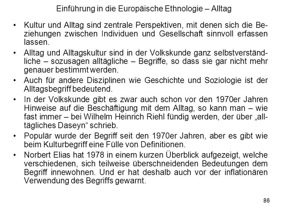 86 Einführung in die Europäische Ethnologie – Alltag Kultur und Alltag sind zentrale Perspektiven, mit denen sich die Be- ziehungen zwischen Individuen und Gesellschaft sinnvoll erfassen lassen.