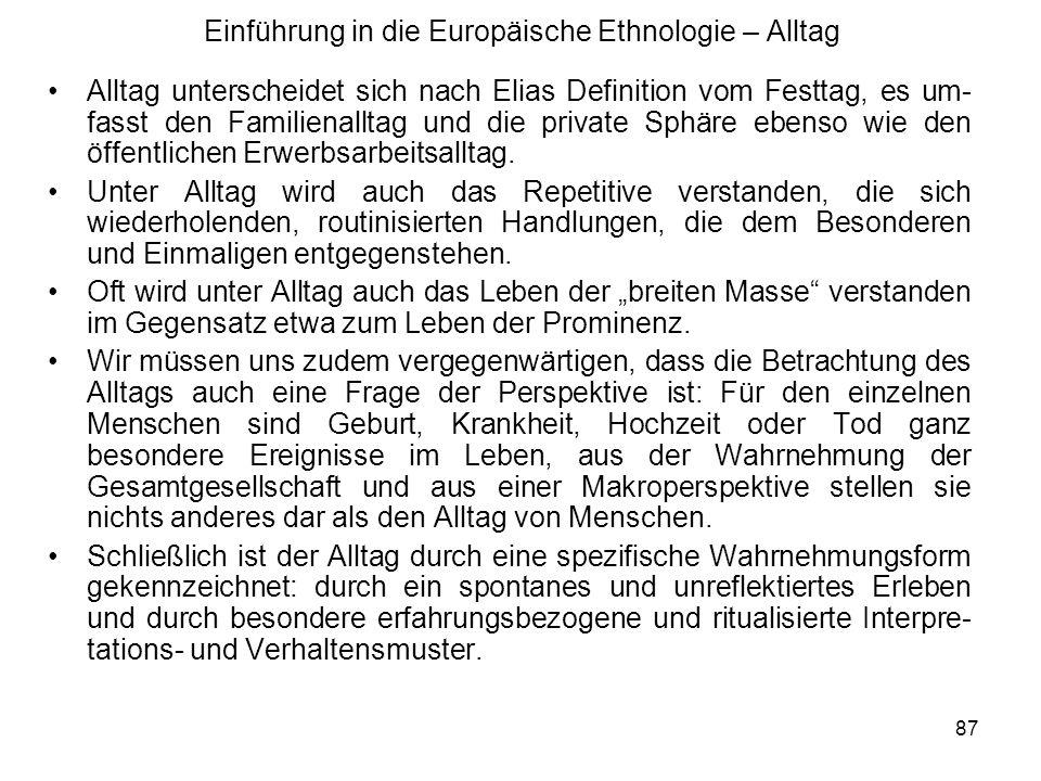 87 Einführung in die Europäische Ethnologie – Alltag Alltag unterscheidet sich nach Elias Definition vom Festtag, es um- fasst den Familienalltag und die private Sphäre ebenso wie den öffentlichen Erwerbsarbeitsalltag.