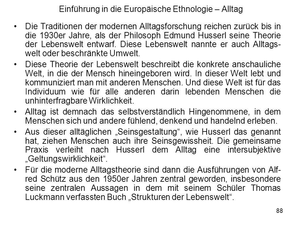 88 Einführung in die Europäische Ethnologie – Alltag Die Traditionen der modernen Alltagsforschung reichen zurück bis in die 1930er Jahre, als der Philosoph Edmund Husserl seine Theorie der Lebenswelt entwarf.