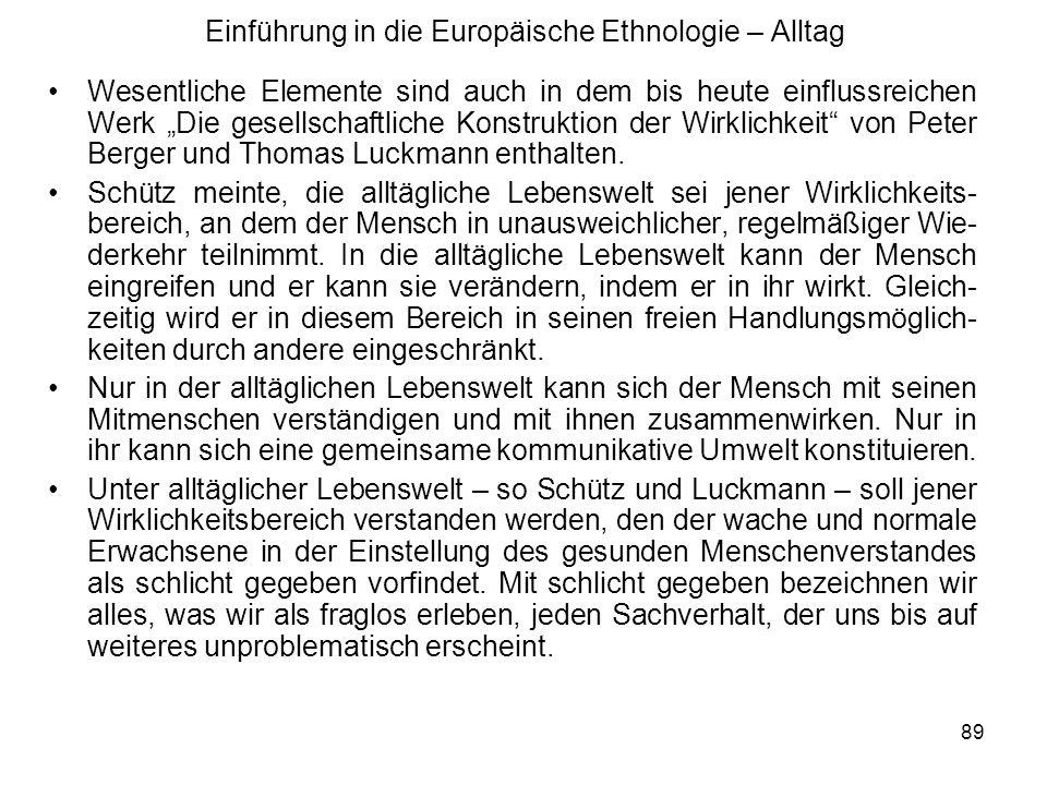 89 Einführung in die Europäische Ethnologie – Alltag Wesentliche Elemente sind auch in dem bis heute einflussreichen Werk Die gesellschaftliche Konstruktion der Wirklichkeit von Peter Berger und Thomas Luckmann enthalten.