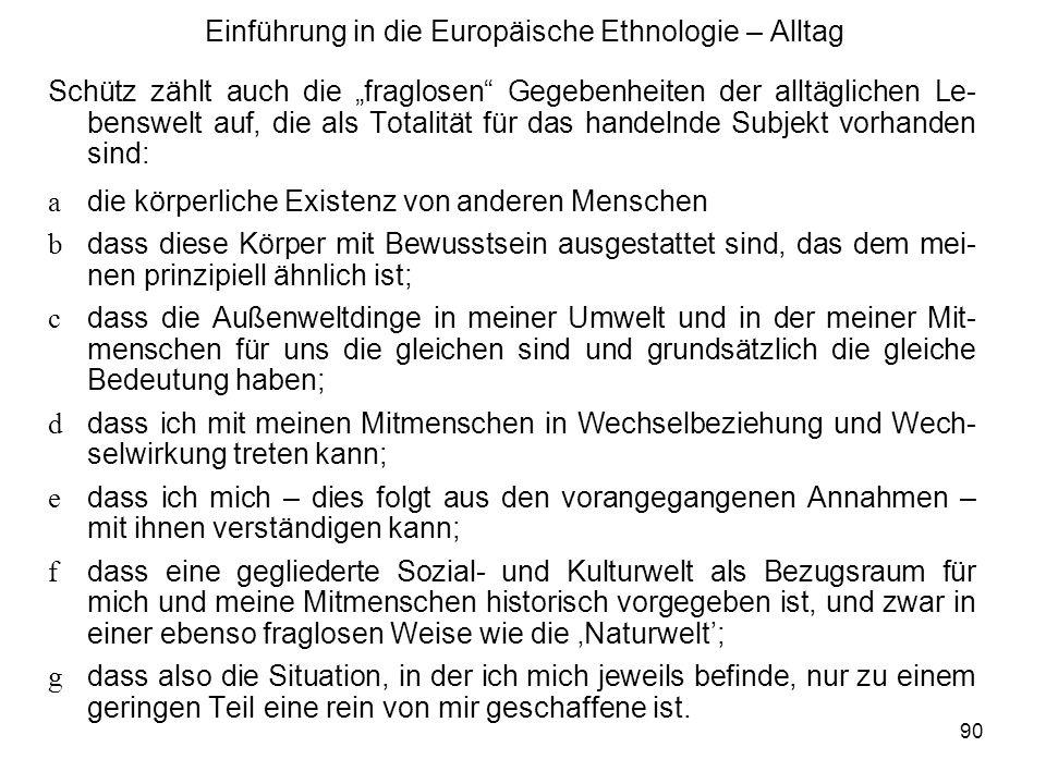 91 Einführung in die Europäische Ethnologie – Alltag Die Lebenswelt ist also eine intersubjektive Welt vertrauter Wirklich- keit, in der die einzelnen Menschen als Handelnde gefordert sind.