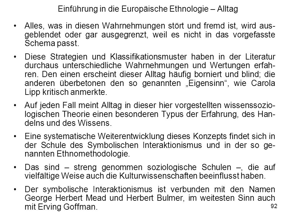 92 Einführung in die Europäische Ethnologie – Alltag Alles, was in diesen Wahrnehmungen stört und fremd ist, wird aus- geblendet oder gar ausgegrenzt, weil es nicht in das vorgefasste Schema passt.