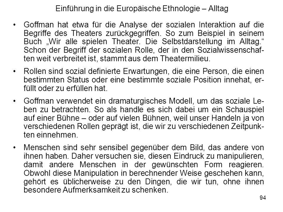 94 Einführung in die Europäische Ethnologie – Alltag Goffman hat etwa für die Analyse der sozialen Interaktion auf die Begriffe des Theaters zurückgegriffen.
