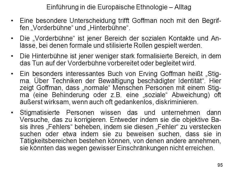 95 Einführung in die Europäische Ethnologie – Alltag Eine besondere Unterscheidung trifft Goffman noch mit den Begrif- fen Vorderbühne und Hinterbühne.