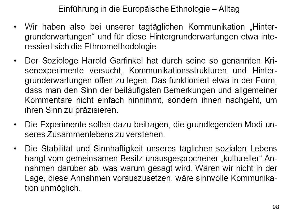 98 Einführung in die Europäische Ethnologie – Alltag Wir haben also bei unserer tagtäglichen Kommunikation Hinter- grunderwartungen und für diese Hintergrunderwartungen etwa inte- ressiert sich die Ethnomethodologie.