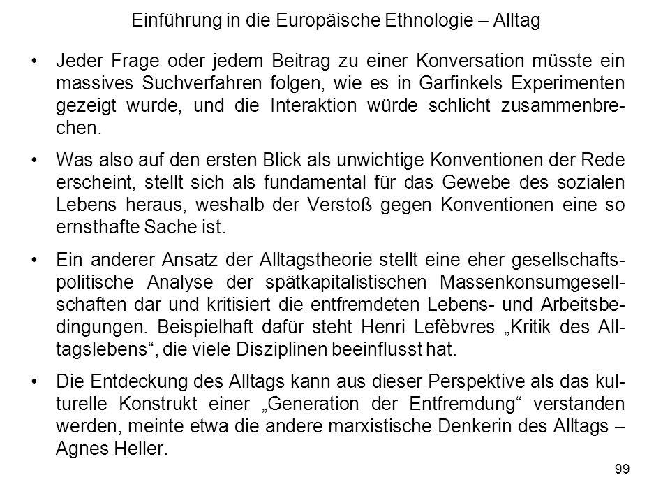 99 Einführung in die Europäische Ethnologie – Alltag Jeder Frage oder jedem Beitrag zu einer Konversation müsste ein massives Suchverfahren folgen, wie es in Garfinkels Experimenten gezeigt wurde, und die Interaktion würde schlicht zusammenbre- chen.