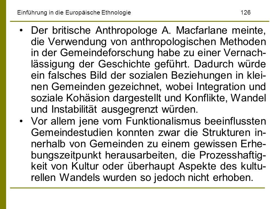 Einführung in die Europäische Ethnologie126 Der britische Anthropologe A. Macfarlane meinte, die Verwendung von anthropologischen Methoden in der Geme