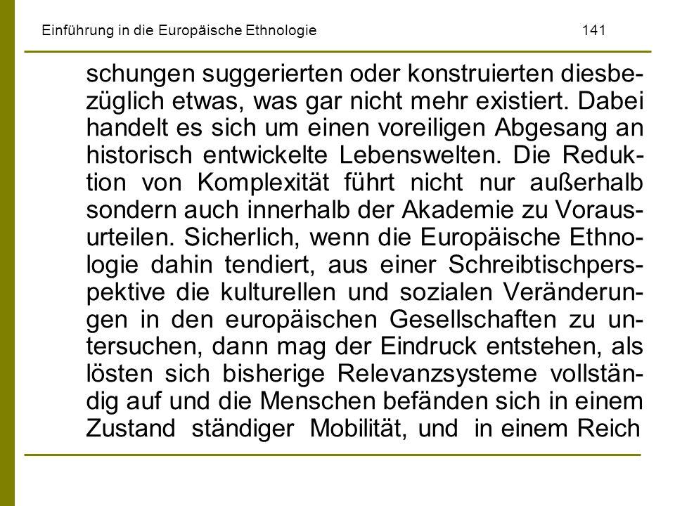 Einführung in die Europäische Ethnologie141 schungen suggerierten oder konstruierten diesbe- züglich etwas, was gar nicht mehr existiert. Dabei handel