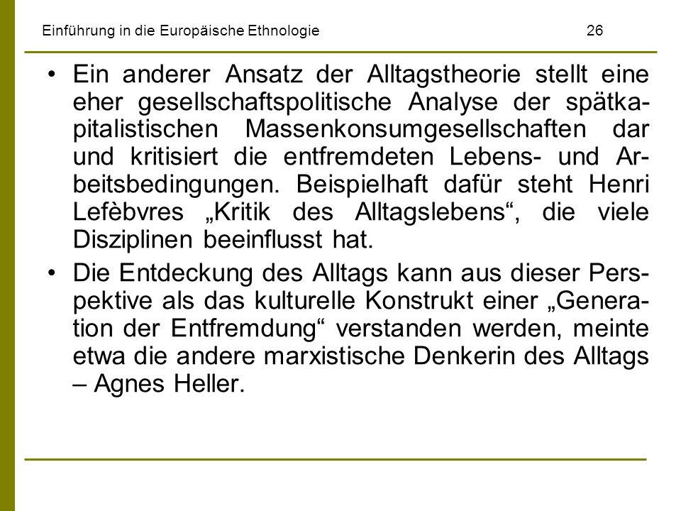 Einführung in die Europäische Ethnologie26 Ein anderer Ansatz der Alltagstheorie stellt eine eher gesellschaftspolitische Analyse der spätka- pitalist