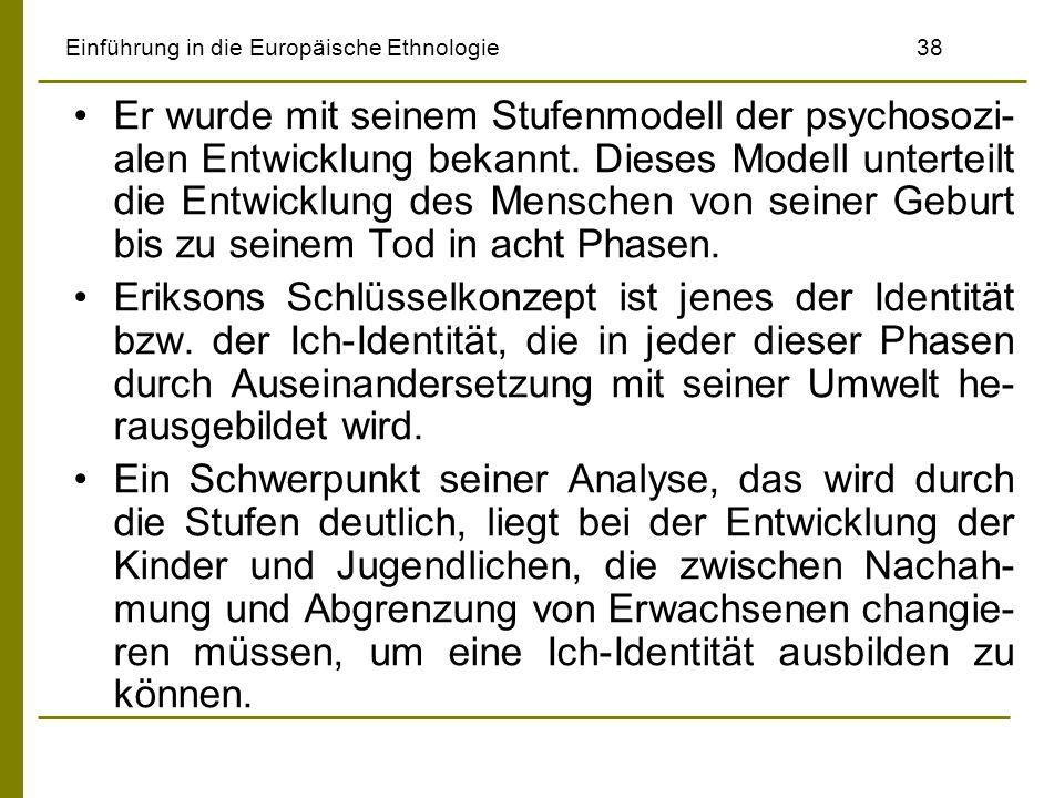 Einführung in die Europäische Ethnologie38 Er wurde mit seinem Stufenmodell der psychosozi- alen Entwicklung bekannt. Dieses Modell unterteilt die Ent
