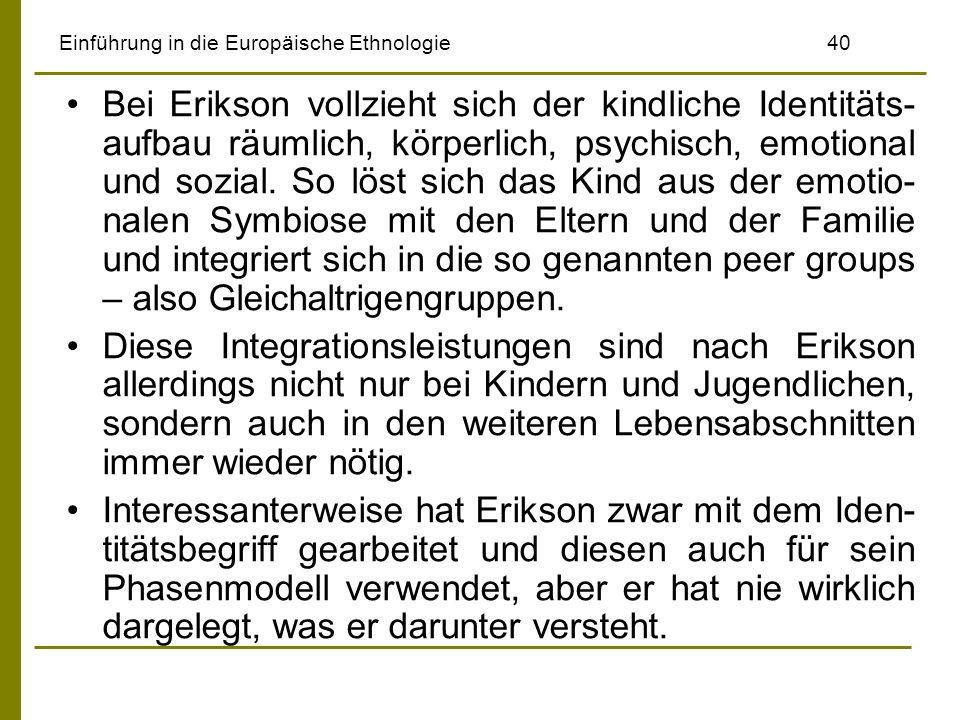 Einführung in die Europäische Ethnologie40 Bei Erikson vollzieht sich der kindliche Identitäts- aufbau räumlich, körperlich, psychisch, emotional und