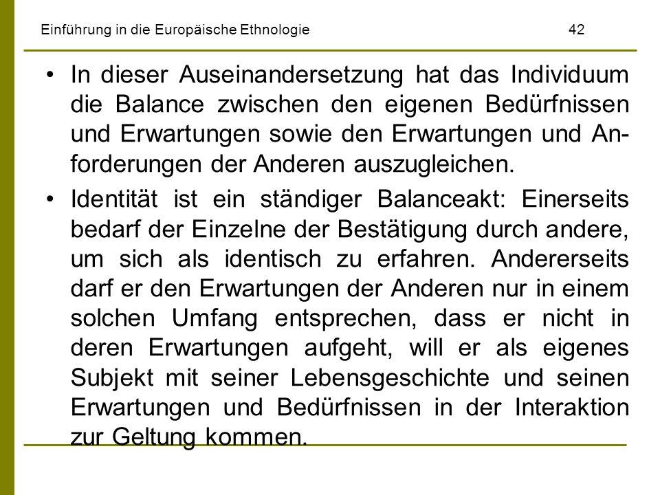 Einführung in die Europäische Ethnologie42 In dieser Auseinandersetzung hat das Individuum die Balance zwischen den eigenen Bedürfnissen und Erwartung