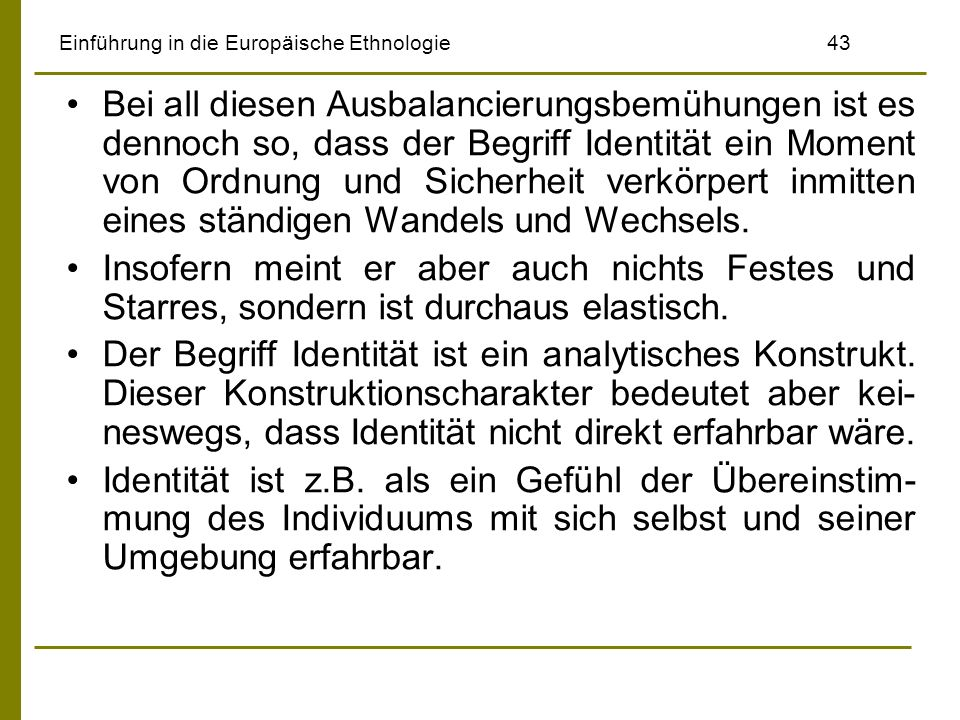 Einführung in die Europäische Ethnologie43 Bei all diesen Ausbalancierungsbemühungen ist es dennoch so, dass der Begriff Identität ein Moment von Ordn