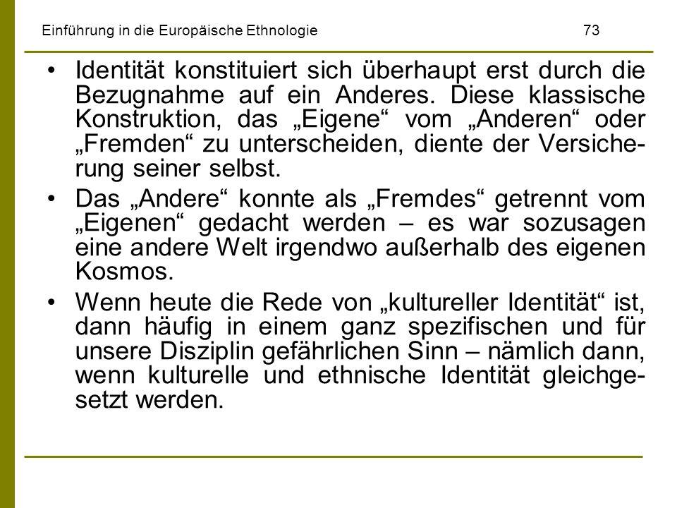 Einführung in die Europäische Ethnologie73 Identität konstituiert sich überhaupt erst durch die Bezugnahme auf ein Anderes. Diese klassische Konstrukt