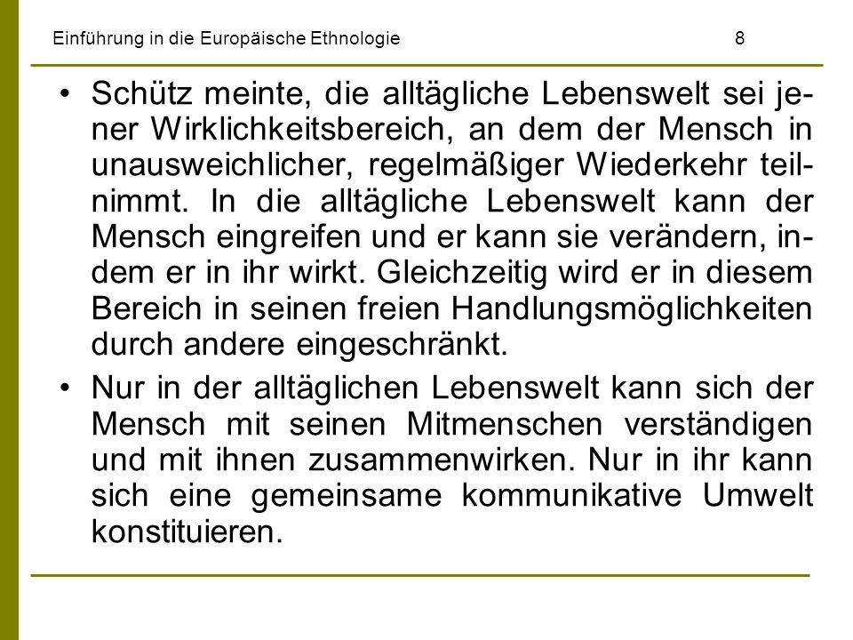 Einführung in die Europäische Ethnologie8 Schütz meinte, die alltägliche Lebenswelt sei je- ner Wirklichkeitsbereich, an dem der Mensch in unausweichl