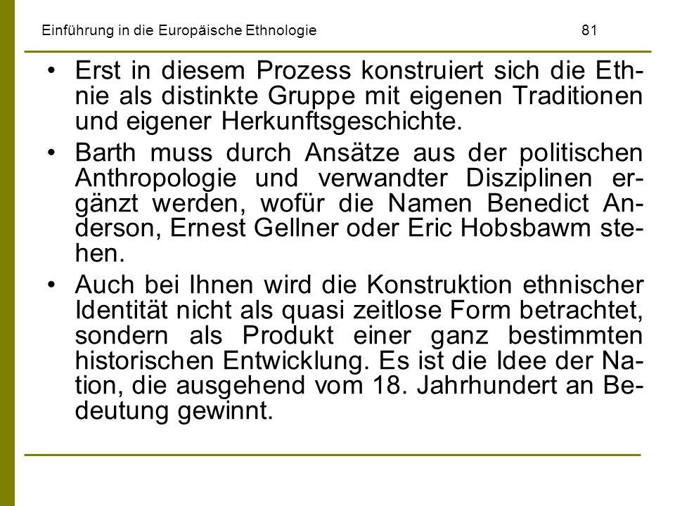 Einführung in die Europäische Ethnologie81 Erst in diesem Prozess konstruiert sich die Eth- nie als distinkte Gruppe mit eigenen Traditionen und eigen