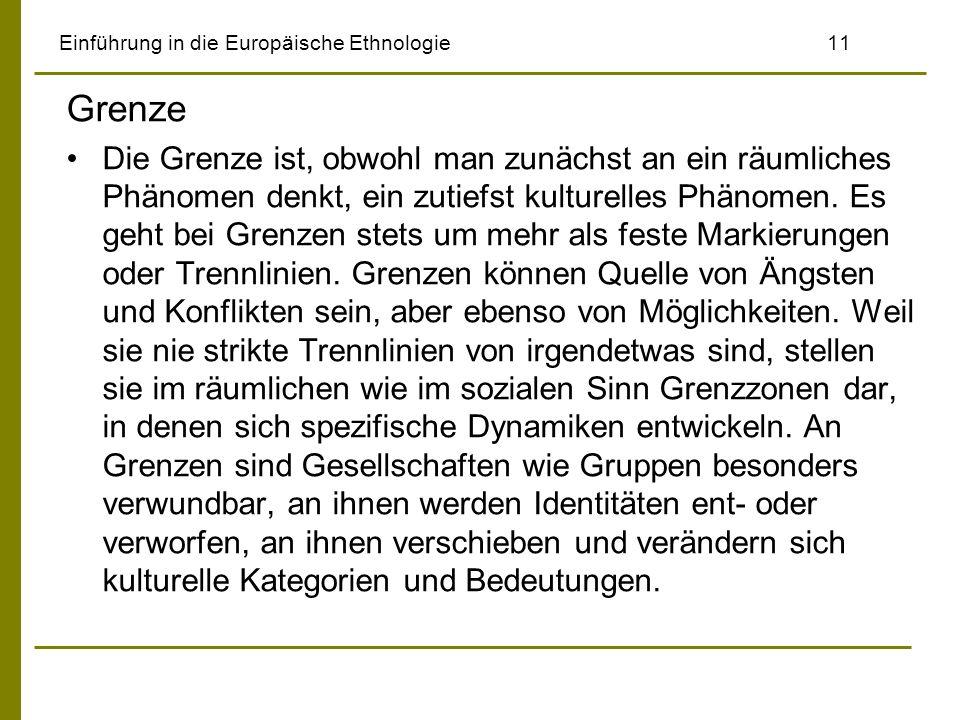 Einführung in die Europäische Ethnologie 11 Grenze Die Grenze ist, obwohl man zunächst an ein räumliches Phänomen denkt, ein zutiefst kulturelles Phänomen.