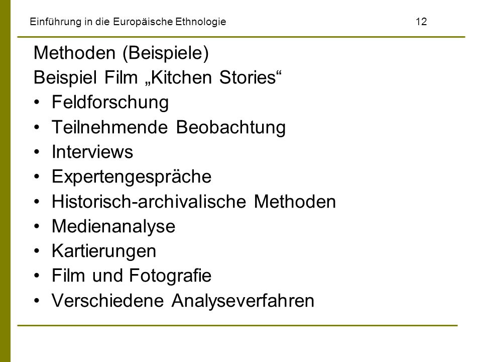 Einführung in die Europäische Ethnologie 12 Methoden (Beispiele) Beispiel Film Kitchen Stories Feldforschung Teilnehmende Beobachtung Interviews Expertengespräche Historisch-archivalische Methoden Medienanalyse Kartierungen Film und Fotografie Verschiedene Analyseverfahren