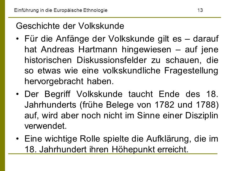 Einführung in die Europäische Ethnologie 13 Geschichte der Volkskunde Für die Anfänge der Volkskunde gilt es – darauf hat Andreas Hartmann hingewiesen – auf jene historischen Diskussionsfelder zu schauen, die so etwas wie eine volkskundliche Fragestellung hervorgebracht haben.