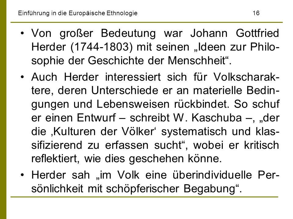 Einführung in die Europäische Ethnologie 16 Von großer Bedeutung war Johann Gottfried Herder (1744-1803) mit seinen Ideen zur Philo- sophie der Geschi