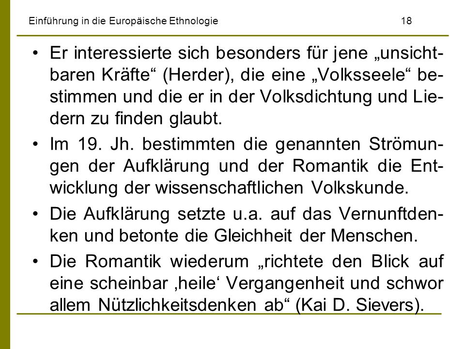 Einführung in die Europäische Ethnologie 18 Er interessierte sich besonders für jene unsicht- baren Kräfte (Herder), die eine Volksseele be- stimmen und die er in der Volksdichtung und Lie- dern zu finden glaubt.