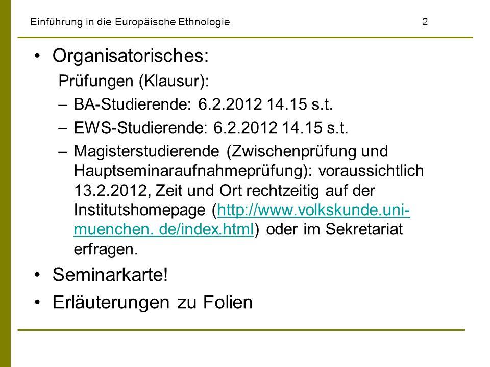 Einführung in die Europäische Ethnologie2 Organisatorisches: Prüfungen (Klausur): –BA-Studierende: 6.2.2012 14.15 s.t. –EWS-Studierende: 6.2.2012 14.1