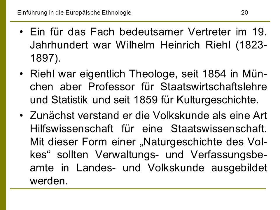 Einführung in die Europäische Ethnologie 20 Ein für das Fach bedeutsamer Vertreter im 19. Jahrhundert war Wilhelm Heinrich Riehl (1823- 1897). Riehl w