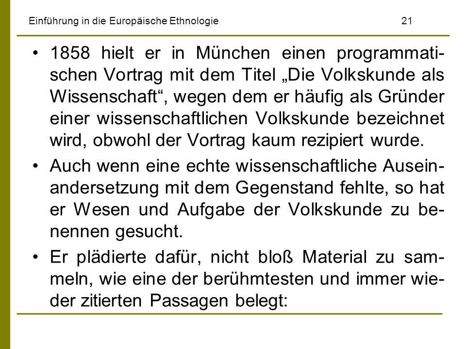 Einführung in die Europäische Ethnologie 21 1858 hielt er in München einen programmati- schen Vortrag mit dem Titel Die Volkskunde als Wissenschaft, wegen dem er häufig als Gründer einer wissenschaftlichen Volkskunde bezeichnet wird, obwohl der Vortrag kaum rezipiert wurde.