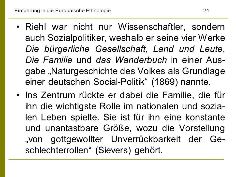 Einführung in die Europäische Ethnologie 24 Riehl war nicht nur Wissenschaftler, sondern auch Sozialpolitiker, weshalb er seine vier Werke Die bürgerliche Gesellschaft, Land und Leute, Die Familie und das Wanderbuch in einer Aus- gabe Naturgeschichte des Volkes als Grundlage einer deutschen Social-Politik (1869) nannte.