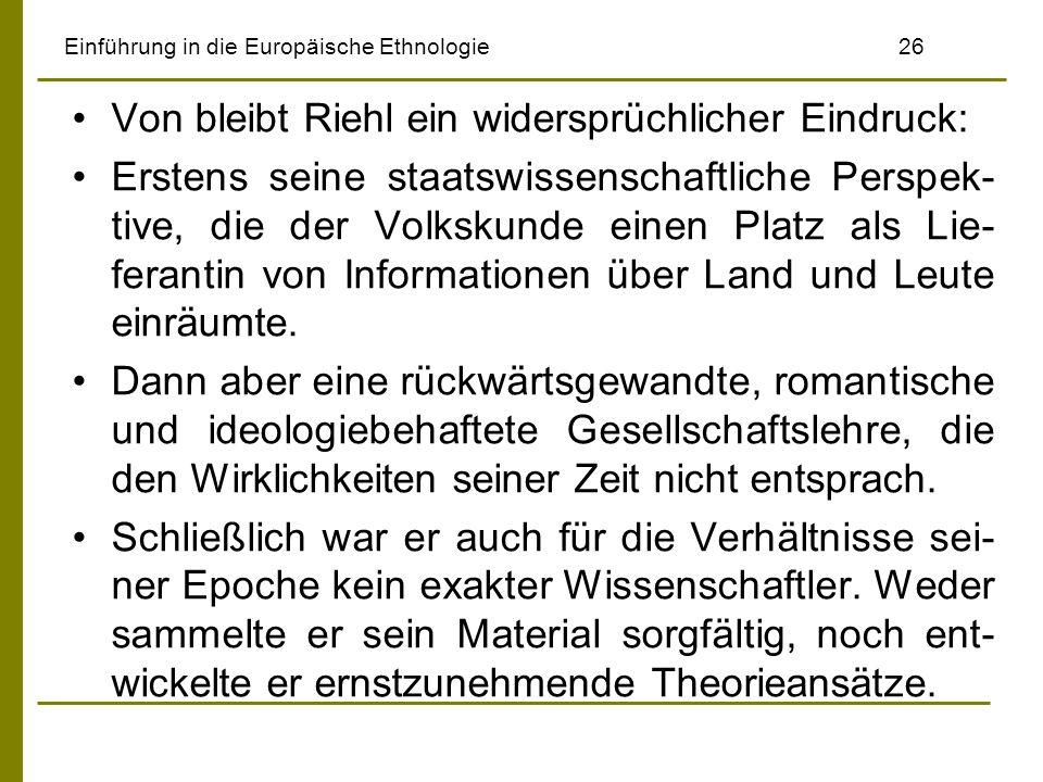 Einführung in die Europäische Ethnologie 26 Von bleibt Riehl ein widersprüchlicher Eindruck: Erstens seine staatswissenschaftliche Perspek- tive, die der Volkskunde einen Platz als Lie- ferantin von Informationen über Land und Leute einräumte.